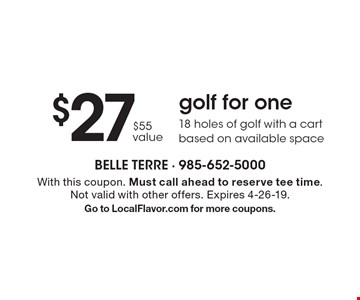 $27 golf for one. 18 holes of golf with a cart. Based on available space. $55 value. With this coupon. Must call ahead to reserve tee time. Not valid with other offers. Expires 4-26-19. Go to LocalFlavor.com for more coupons.