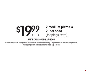 $19.99 + tax 2 medium pizzas & 2 liter soda (toppings extra). All prices are plus tax. Toppings extra. Must mention coupon when ordering. Coupons cannot be used with Daily Specials. One coupon per visit. Not valid with other offers. Exp. 4-12-19.