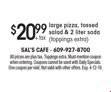 $20.99 + tax large pizza, tossed salad & 2 liter soda(toppings extra). All prices are plus tax. Toppings extra. Must mention coupon when ordering. Coupons cannot be used with Daily Specials. One coupon per visit. Not valid with other offers. Exp. 4-12-19.