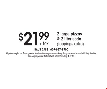 $21.99 + tax 2 large pizzas & 2 liter soda (toppings extra). All prices are plus tax. Toppings extra. Must mention coupon when ordering. Coupons cannot be used with Daily Specials. One coupon per visit. Not valid with other offers. Exp. 4-12-19.