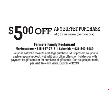 $5.00 off Any Buffet Purchase of $35 or more (before tax). Coupons not valid towards crab legs purchase. Must present coupon to cashier upon checkout. Not valid with other offers, on holidays or with payment by gift cards or for purchase of gift cards. One coupon per table, per visit. No cash value. Expires 4/12/19.