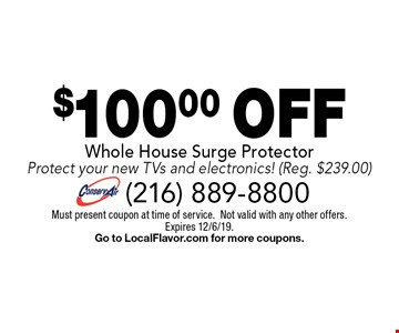 $100.00 OFF Whole House Surge Protector Protect your new TVs and electronics! (Reg. $239.00). Must present coupon at time of service.Not valid with any other offers. Expires 12/6/19. Go to LocalFlavor.com for more coupons.