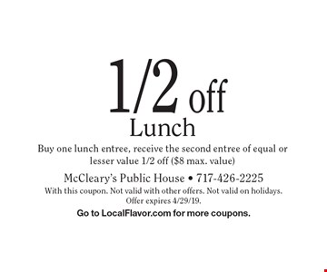 1/2 off Lunch Buy one lunch entree, receive the second entree of equal or lesser value 1/2 off ($8 max. value). With this coupon. Not valid with other offers. Not valid on holidays. Offer expires 4/29/19. Go to LocalFlavor.com for more coupons.