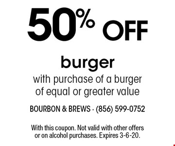 50% off burger with purchase of a burger of equal or greater value. With this coupon. Not valid with other offers or on alcohol purchases. Expires 4-12-19.