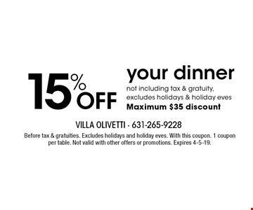 15% OFF your dinner. Not including tax & gratuity, excludes holidays & holiday eves Maximum $35 discount. Before tax & gratuities. Excludes holidays and holiday eves. With this coupon. 1 coupon per table. Not valid with other offers or promotions. Expires 4-5-19.