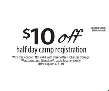 $10 off half day camp registration. With this coupon. Not valid with other offers. Chester Springs,Westtown, and Glenside/Arcadia locations only. Offer expires 4-5-19.