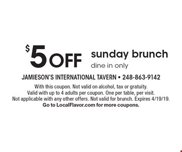 $5 OFF sunday brunch dine in only. With this coupon. Not valid on alcohol, tax or gratuity. Valid with up to 4 adults per coupon. One per table, per visit. Not applicable with any other offers. Not valid for brunch. Expires 4/19/19. Go to LocalFlavor.com for more coupons.
