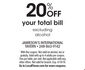 20% OFF your total bill excluding alcohol. With this coupon. Not valid on alcohol, tax or gratuity. Valid with up to 4 adults per coupon. One per table, per visit. Not applicable with any other offers. Not valid for brunch. Exp. 4/19/19. Go to LocalFlavor.com for more coupons.