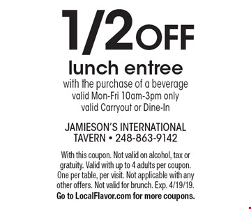 1/2 OFF lunch entree with the purchase of a beverage valid Mon-Fri 10am-3pm only valid Carryout or Dine-In. With this coupon. Not valid on alcohol, tax or gratuity. Valid with up to 4 adults per coupon. One per table, per visit. Not applicable with any other offers. Not valid for brunch. Exp. 4/19/19. Go to LocalFlavor.com for more coupons.
