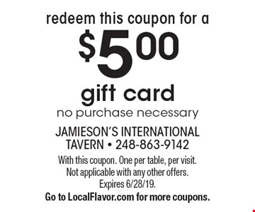 redeem this coupon for a $5.00 gift card no purchase necessary. With this coupon. One per table, per visit. Not applicable with any other offers. Expires 6/28/19. Go to LocalFlavor.com for more coupons.