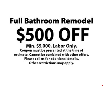 Full Bathroom Remodel $500 off Min. $5,000. Labor Only. Coupon must be presented at the time of estimate. Cannot be combined with other offers. Please call us for additional details.Other restrictions may apply.