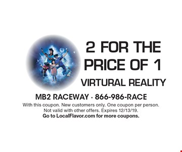 2 for the Price of 1 Virtural Reality. With this coupon. New customers only. One coupon per person.Not valid with other offers. Expires 12/13/19. Go to LocalFlavor.com for more coupons.