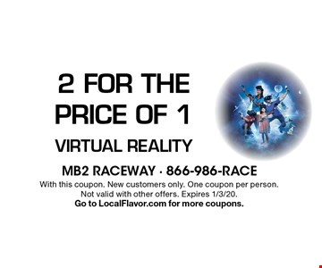 2 for the Price of 1 Virtual Reality . With this coupon. New customers only. One coupon per person.Not valid with other offers. Expires 1/3/20. Go to LocalFlavor.com for more coupons.