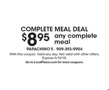 complete meal deal $8.95 any complete meal. With this coupon. Valid any day. Not valid with other offers. Expires 5/10/19. Go to LocalFlavor.com for more coupons.