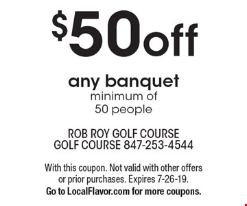 $50 off any banquet. Minimum of 50 people. With this coupon. Not valid with other offers or prior purchases. Expires 7-26-19. Go to LocalFlavor.com for more coupons.