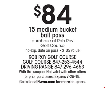 $84 15 medium bucket ball pass. Purchase at Rob Roy Golf Course. No exp. date on pass. $105 value. With this coupon. Not valid with other offers or prior purchases. Expires 7-26-19. Go to LocalFlavor.com for more coupons.