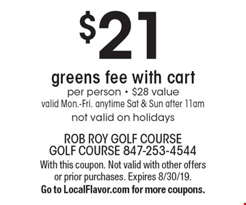 $21 greens fee with cart per person - $28 value. Valid Mon.-Fri. anytime Sat & Sun after 11am not valid on holidays. With this coupon. Not valid with other offers or prior purchases. Expires 8/30/19. Go to LocalFlavor.com for more coupons.