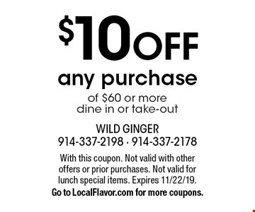 $10 OFF any purchase of $60 or more dine in or take-out. With this coupon. Not valid with other offers or prior purchases. Not valid for 