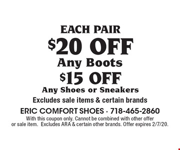 EACH PAIR $15 OFF Any Shoes or Sneakers. $20 OFF Any Boots.  Excludes sale items & certain brands. With this coupon only. Cannot be combined with other offer or sale item. Excludes ARA & certain other brands. Offer expires 2/7/20.