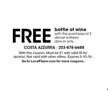 Free bottle of wine with the purchase of 2 dinner entrees. Dine in only. With this coupon. Must be 21 with valid ID for alcohol. Not valid with other offers. Expires 5-10-19. Go to LocalFlavor.com for more coupons.