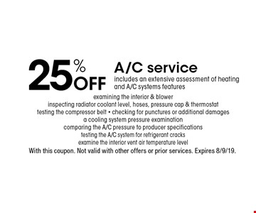 25% Off A/C service includes an extensive assessment of heating and A/C systems features examining the interior & blower inspecting radiator coolant level, hoses, pressure cap & thermostat testing the compressor belt - checking for punctures or additional damages a cooling system pressure examination comparing the A/C pressure to producer specificationstesting the A/C system for refrigerant cracks examine the interior vent air temperature level. With this coupon. Not valid with other offers or prior services. Expires 8/9/19.