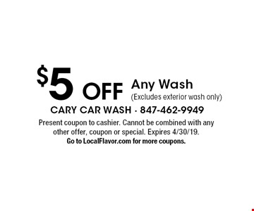 $5 Off Any Wash (Excludes exterior wash only). Present coupon to cashier. Cannot be combined with any other offer, coupon or special. Expires 4/30/19. Go to LocalFlavor.com for more coupons.