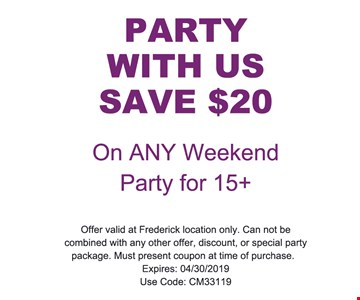 Party with us save $20 On any weekend party for 15+ offer valid at Frederick location only. Can not be combined with any other offer, discount, or special party package. Must present coupon at time of purchase. Expires: 4/30/2019 use code: CM33119