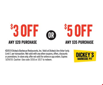$3 Off any $20 purchase or $5 Off any$35 purchase. 2019 Dickey's Barbecue Restaurants, Inc. Valid at Dickey's Ann Arbor \only. Limit 1 per transaction. Not valid with any other coupons, offers, discounts or promotions. In-store only; offer not valid for online or app orders. Expires 5/24/19. Cashier: Use code 1016 or 1017 to redeem.