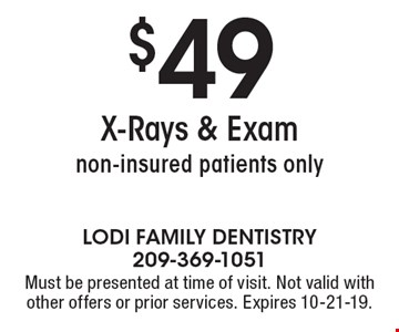 $49 X-Rays & Exam non-insured patients only. Must be presented at time of visit. Not valid with other offers or prior services. Expires 10-21-19.
