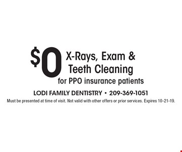 $0 X-Rays, Exam & Teeth Cleaning for PPO insurance patients. Must be presented at time of visit. Not valid with other offers or prior services. Expires 10-21-19.