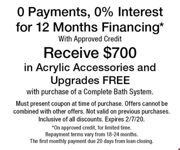 0 Payments, 0% Interest for 12 Months Financing* With Approved Credit Receive $700 in Acrylic Accessories and Upgrades FREE with purchase of a Complete Bath System. Must present coupon at time of purchase. Offers cannot be combined with other offers. Not valid on previous purchases. Inclusive of all discounts. Expires 2/7/20. *On approved credit, for limited time. Repayment terms vary from 18-24 months. The first monthly payment due 20 days from loan closing.