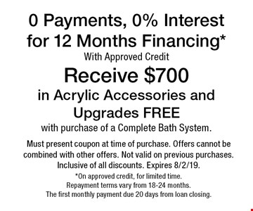 0 Payments, 0% Interest for 12 Months Financing* With Approved Credit. Receive $700 in Acrylic Accessories and Upgrades FREE with purchase o f a Complete Bath System.. Must present coupon at time of purchase. Offers cannot be combined with other offers. Not valid on previous purchases. Inclusive of all discounts. Expires 8/2/19. *On approved credit, for limited time. Repayment terms vary from 18-24 months. The first monthly payment due 20 days from loan closing.