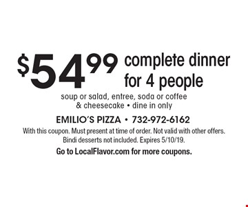 $54.99 complete dinner for 4 people. Soup or salad, entree, soda or coffee & cheesecake • dine in only. With this coupon. Must present at time of order. Not valid with other offers. Bindi desserts not included. Expires 5/10/19. Go to LocalFlavor.com for more coupons.