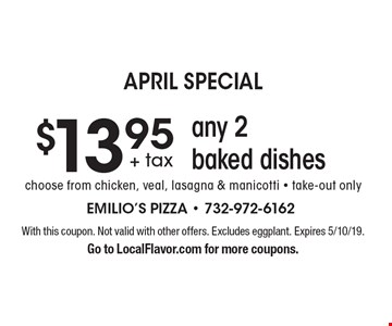April Special. $13.95 any 2 baked dishes. Choose from chicken, veal, lasagna & manicotti - take-out only. With this coupon. Not valid with other offers. Excludes eggplant. Expires 5/10/19. Go to LocalFlavor.com for more coupons.