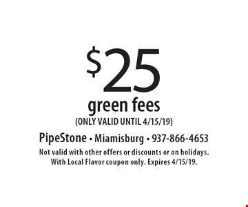 $25 green fees (ONLY VALID UNTIL 4/15/19). Not valid with other offers or discounts or on holidays. With Local Flavor coupon only. Expires 4/15/19.