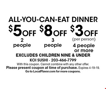 ALL-YOU-CAN-EAT DINNER $3 Off (per person) 4 people or more. $8 Off 3 people. $5 Off 2 people. . EXCLUDES CHILDREN NINE & UNDER. With this coupon. Cannot combine with any other offer. Please present coupon at time of purchase. Expires 4-19-19. Go to LocalFlavor.com for more coupons.
