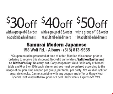 $50 off group of 10 & order 10 adult hibachi dinners. $40 off with a group of 8 & order 8 adult hibachi dinners. $30 off with a group of 6 & order 6 adult hibachi dinners. *Coupon must be presented at time of order. Mention this coupon prior to ordering to receive this discount. Not valid on holidays. Valid on Easter and on Mother's Day. No carry-out. Copy coupon not valid. Valid only at hibachi table and 6 or 8 or 10 hibachi dinner entrees must be ordered according to the usage of coupon. One coupon per group, per table, per party. Not valid on split or separate checks. Cannot combine with any coupon and offer or Happy Hour special. Not valid with Groupons or Local Flavor deals. Expires 5/17/19.