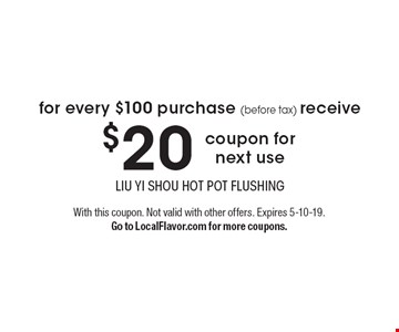 For every $100 purchase (before tax) receive $20 coupon for next use. With this coupon. Not valid with other offers. Expires 5-10-19. Go to LocalFlavor.com for more coupons.