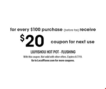 for every $100 purchase (before tax) receive $20 coupon for next use. With this coupon. Not valid with other offers. Expires 6/7/19. Go to LocalFlavor.com for more coupons.