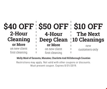 $10 off The Next 10 Cleanings new customers only. $50 off 4-Hour Deep Clean or More on new client first cleaning. $40 off 2-Hour Cleaning or More on new client first cleaning. . Restrictions may apply. Not valid with other coupons or discounts. Must present coupon. Expires 8/31/2019.