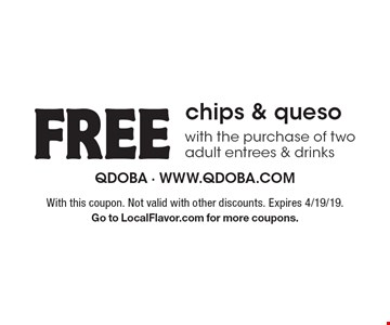 Free chips & queso with the purchase of two adult entrees & drinks. With this coupon. Not valid with other discounts. Expires 4/19/19. Go to LocalFlavor.com for more coupons.
