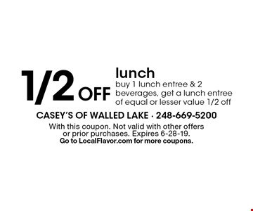 1/2 off lunch buy 1 lunch entree & 2 beverages, get a lunch entree of equal or lesser value 1/2 off. With this coupon. Not valid with other offers or prior purchases. Expires 6-28-19. Go to LocalFlavor.com for more coupons.