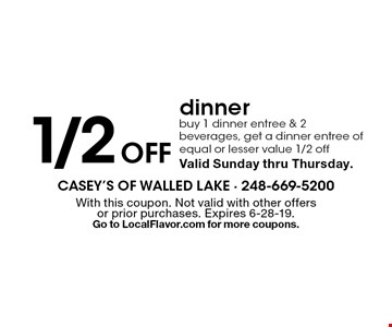 1/2 off dinner buy 1 dinner entree & 2 beverages, get a dinner entree of equal or lesser value 1/2 off Valid Sunday thru Thursday.. With this coupon. Not valid with other offers or prior purchases. Expires 6-28-19. Go to LocalFlavor.com for more coupons.