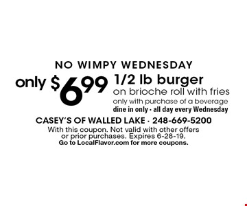 NO WIMPY WEDNESDAY only $6.99 1/2 lb burger on brioche roll with fries only with purchase of a beverage dine in only - all day every Wednesday. With this coupon. Not valid with other offers or prior purchases. Expires 6-28-19. Go to LocalFlavor.com for more coupons.