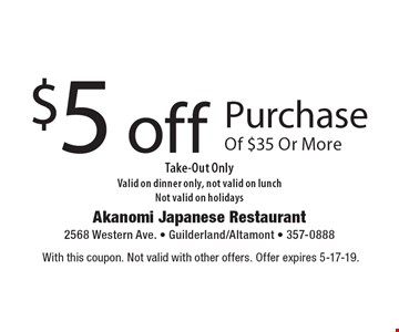 $5 off Purchase Of $35 Or More Take-Out Only. Valid on dinner only, not valid on lunch. Not valid on holidays. With this coupon. Not valid with other offers. Offer expires 5-17-19.