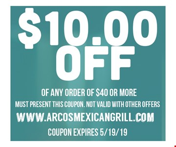 $10 Off of any order of $40 or more. Must present this coupon. Not valid with other offers. Coupon expires 5/19/19.