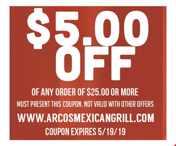 $5 Off of any order of $25 or more. Must present this coupon. Not valid with other offers. Coupon expires 5/19/19.
