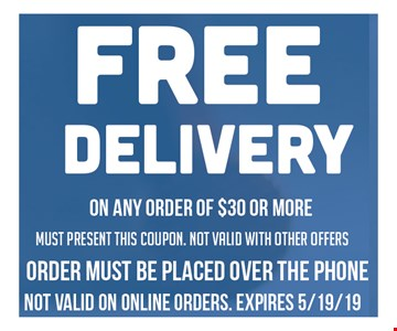Free Delivery on any order of $30 or more. Must present this coupon. Not valid with other offers. Order must be placed over the phone. No valid on online orders. Expires 5/19/19.
