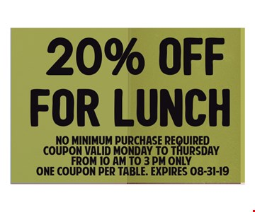 20% OFF FOR LUNCH !NO Minimum purchase required . Coupon valid Monday to Thursday from 10 am to 3 pm only. one coupon per table. Expires 8/31/19.