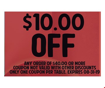 $10 OFF Any order of $40.00 or More. Coupon not Valid with other discounts only one coupon per table. Expires 8/31/19.